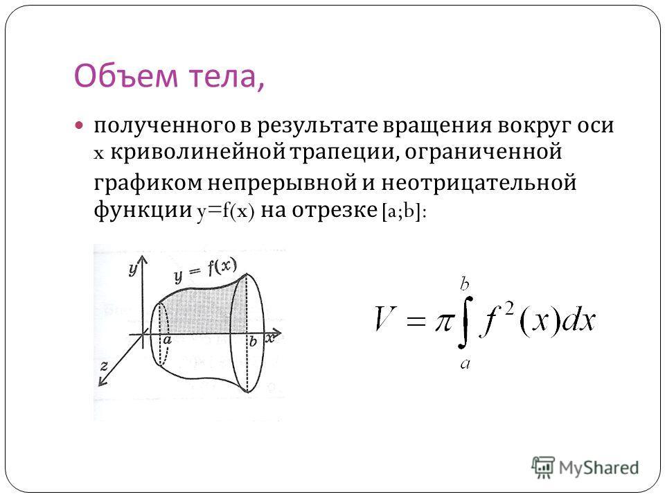 Объем тела, полученного в результате вращения вокруг оси x криволинейной трапеции, ограниченной графиком непрерывной и неотрицательной функции y=f(x) на отрезке [a;b]: