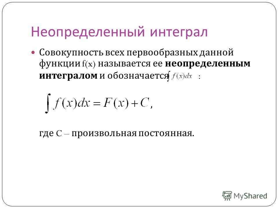 Неопределенный интеграл Совокупность всех первообразных данной функции f(x) называется ее неопределенным интегралом и обозначается :, где C – произвольная постоянная.