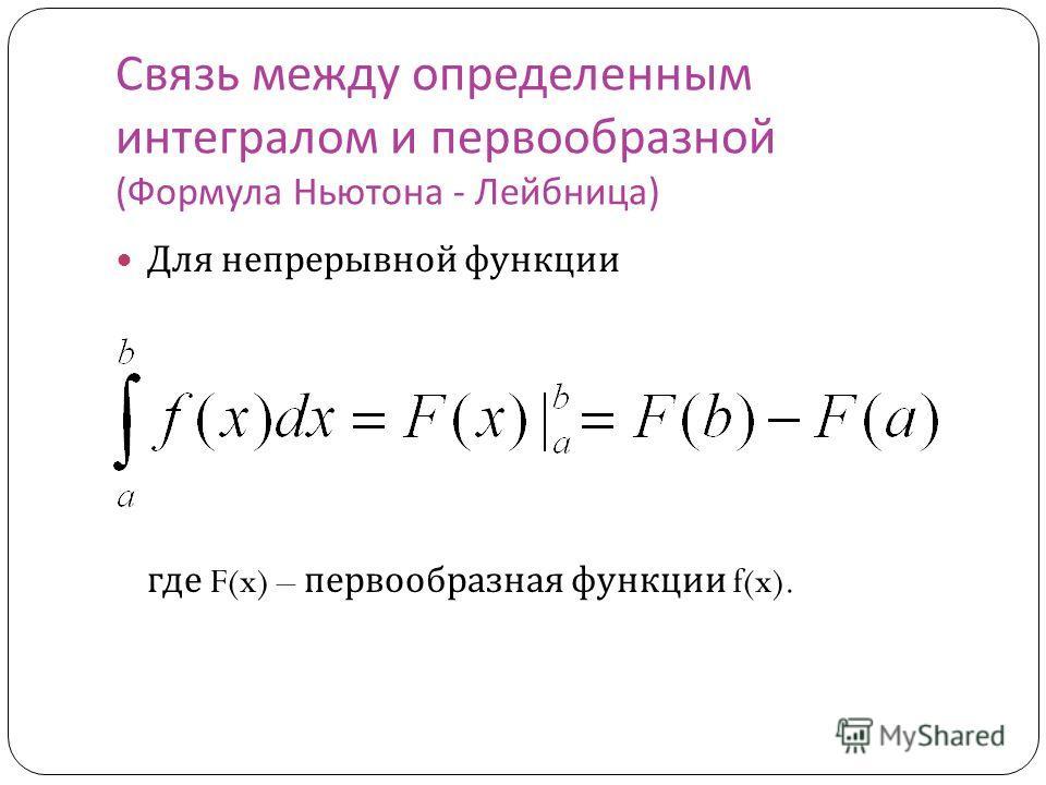 Связь между определенным интегралом и первообразной ( Формула Ньютона - Лейбница ) Для непрерывной функции где F(x) – первообразная функции f(x).