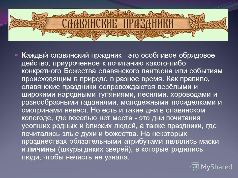 Каждый славянский праздник - это особливое обрядовое действо, приуроченное к почитанию какого-либо конкретного Божества славянского пантеона или событиям происходящим в природе в разное время. Как правило, славянские праздники сопровождаются весёлыми