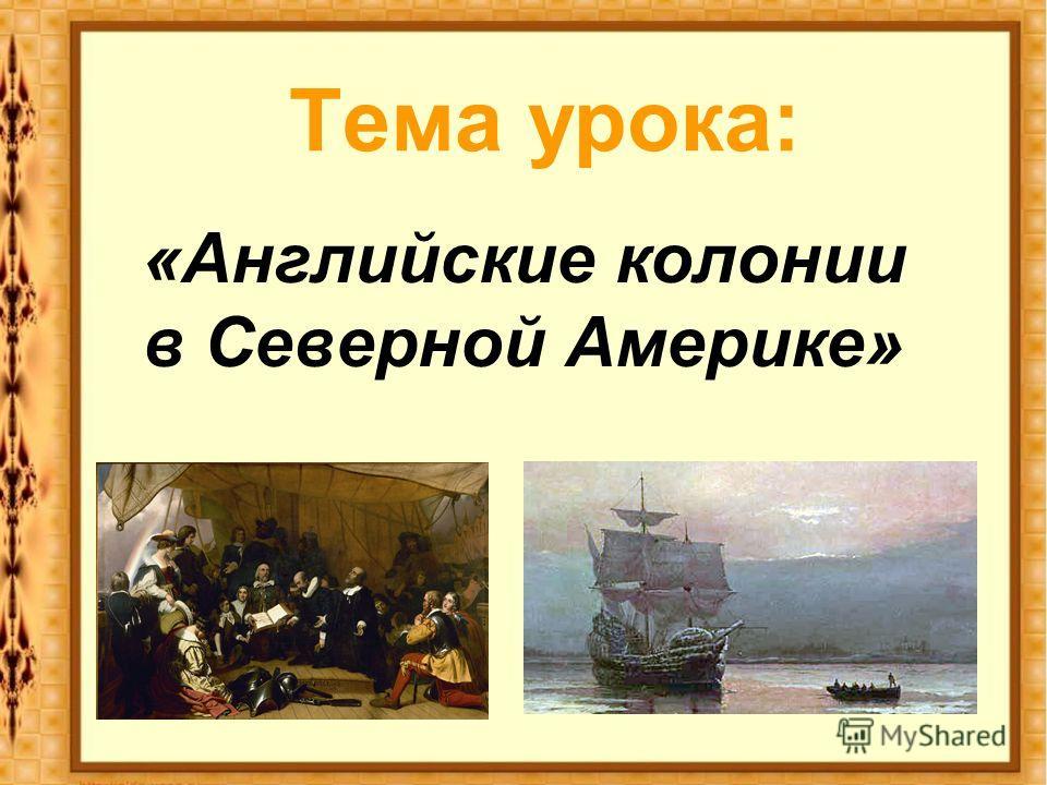 Тема урока: «Английские колонии в Северной Америке»