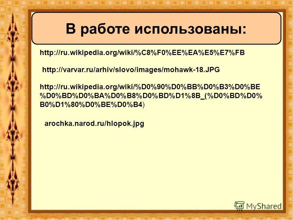 http://ru.wikipedia.org/wiki/%C8%F0%EE%EA%E5%E7%FB В работе использованы: http://varvar.ru/arhiv/slovo/images/mohawk-18. JPG http://ru.wikipedia.org/wiki/%D0%90%D0%BB%D0%B3%D0%BE %D0%BD%D0%BA%D0%B8%D0%BD%D1%8B_(%D0%BD%D0% B0%D1%80%D0%BE%D0%B4) arochk