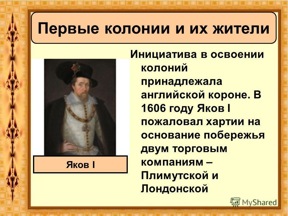 Инициатива в освоении колоний принадлежала английской короне. В 1606 году Яков I пожаловал хартии на основание побережья двум торговым компаниям – Плимутской и Лондонской Первые колонии и их жители Яков I