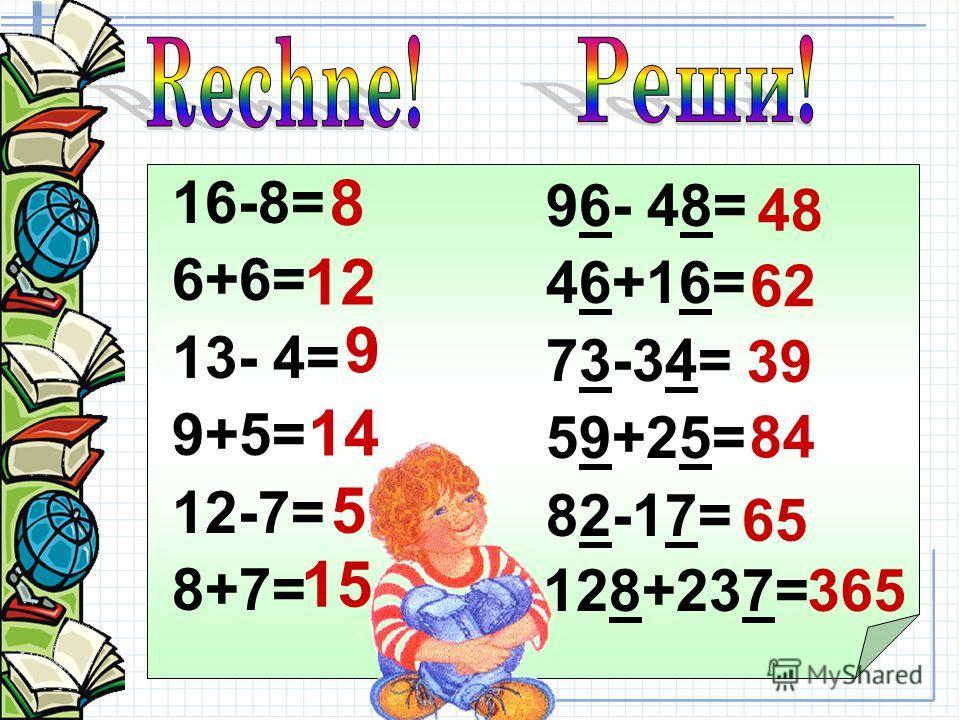 16-8= 6+6= 13- 4= 9+5= 12-7= 8+7= 96- 48= 46+16= 73-34= 59+25= 82-17= 12 14 8 15 9 5 48 62 39 84 65 128+237=365