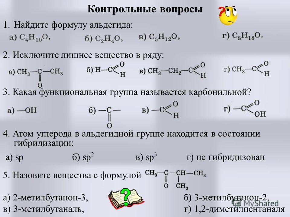 Контрольные вопросы 1. Найдите формулу альдегида: 2. Исключите лишнее вещество в ряду: 3. Какая функциональная группа называется карбонильной? 4. Атом углерода в альдегидной группе находится в состоянии гибридизации: а) sp б) sp 2 в) sp 3 г) не гибри