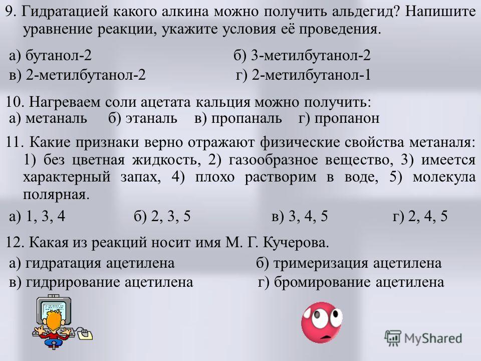 9. Гидратацией какого алкина можно получить альдегид? Напишите уравнение реакции, укажите условия её проведения. а) бутанол-2 б) 3-метилбутанол-2 в) 2-метилбутанол-2 г) 2-метилбутанол-1 10. Нагреваем соли ацетата кальция можно получить: а) метаналь б