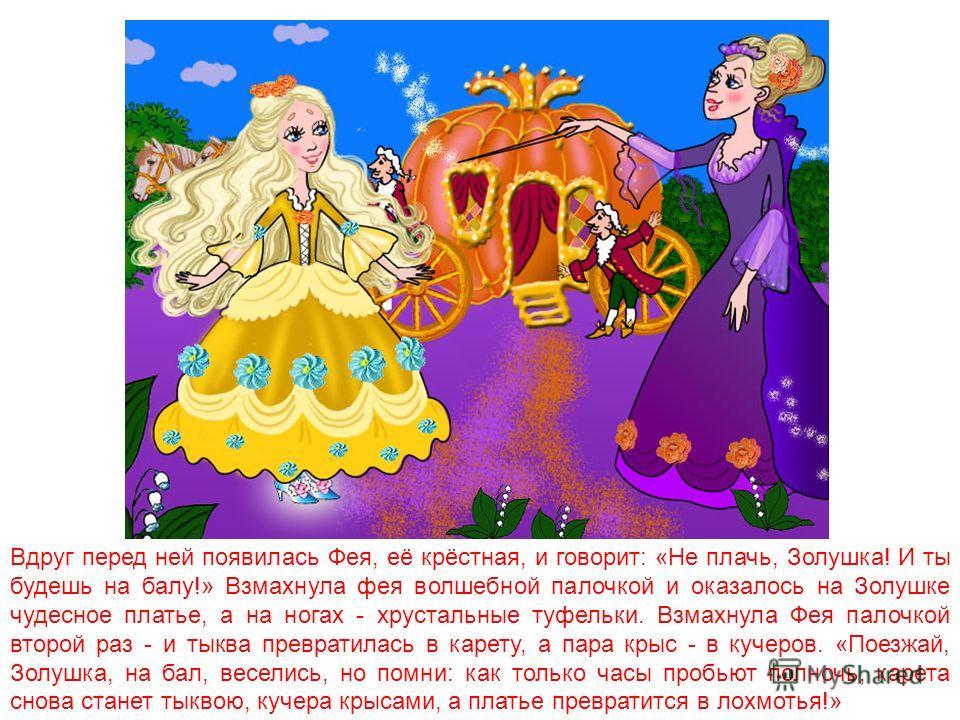 Как-то раз прискакал королевский гонец и сказал: «Принц решил выбрать себе невесту! Все незамужние девушки приглашаются на бал!» Мачеха с сестрицей тут же стали наряжаться, собираться на бал. Попросилась с ними и Золушка. «Нечего тебе, замарашке, в к