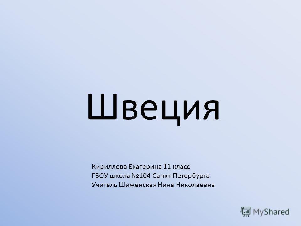 Швеция Кириллова Екатерина 11 класс ГБОУ школа 104 Санкт-Петербурга Учитель Шиженская Нина Николаевна