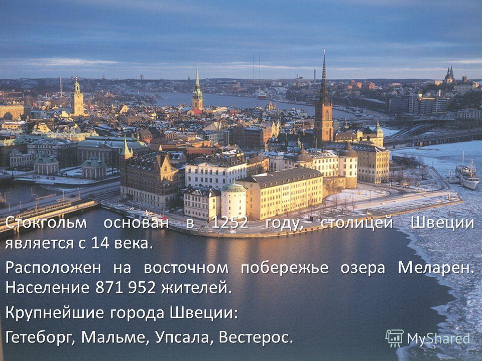 Стокгольм основан в 1252 году, столицей Швеции является с 14 века. Расположен на восточном побережье озера Меларен. Население 871 952 жителей. Крупнейшие города Швеции: Гетеборг, Мальме, Упсала, Вестерос.