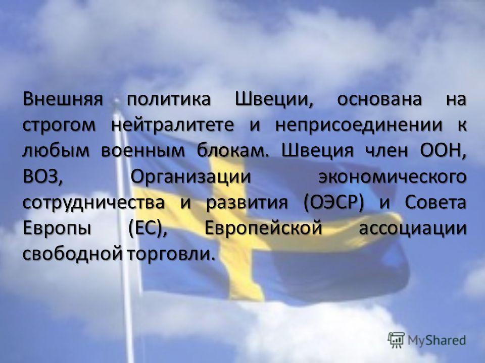 Внешняя политика Швеции, основана на строгом нейтралитете и неприсоединении к любым военным блокам. Швеция член ООН, ВОЗ, Организации экономического сотрудничества и развития (ОЭСР) и Совета Европы (ЕС), Европейской ассоциации свободной торговли.