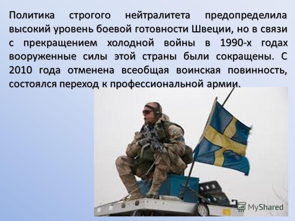 Политика строгого нейтралитета предопределила высокий уровень боевой готовности Швеции, но в связи с прекращением холодной войны в 1990-х годах вооруженные силы этой страны были сокращены. С 2010 года отменена всеобщая воинская повинность, состоялся