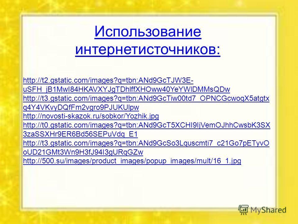 Использование интернет источников: http://t2.gstatic.com/images?q=tbn:ANd9GcTJW3E- uSFH_jB1MwI84HKAVXYJgTDhlffXHOww40YeYWlDMMsQDw http://t3.gstatic.com/images?q=tbn:ANd9GcTiw00td7_OPNCGcwoqX5atgtx q4Y4VKvyDQfFm2vgro9PJUKUlpw http://novosti-skazok.ru/