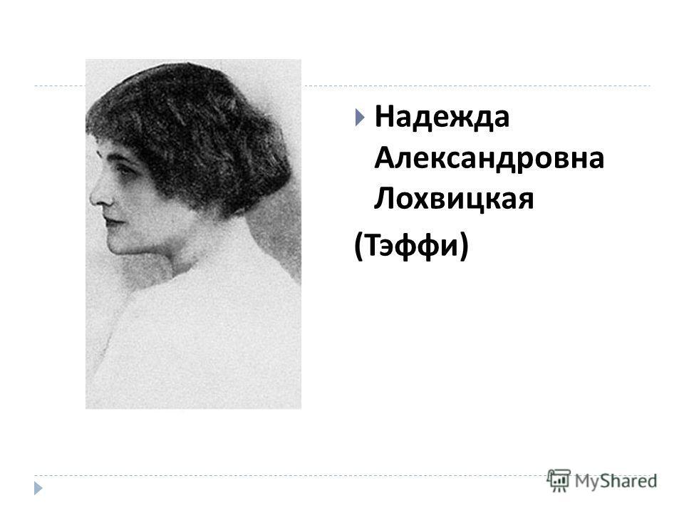Надежда Александровна Лохвицкая ( Тэффи )
