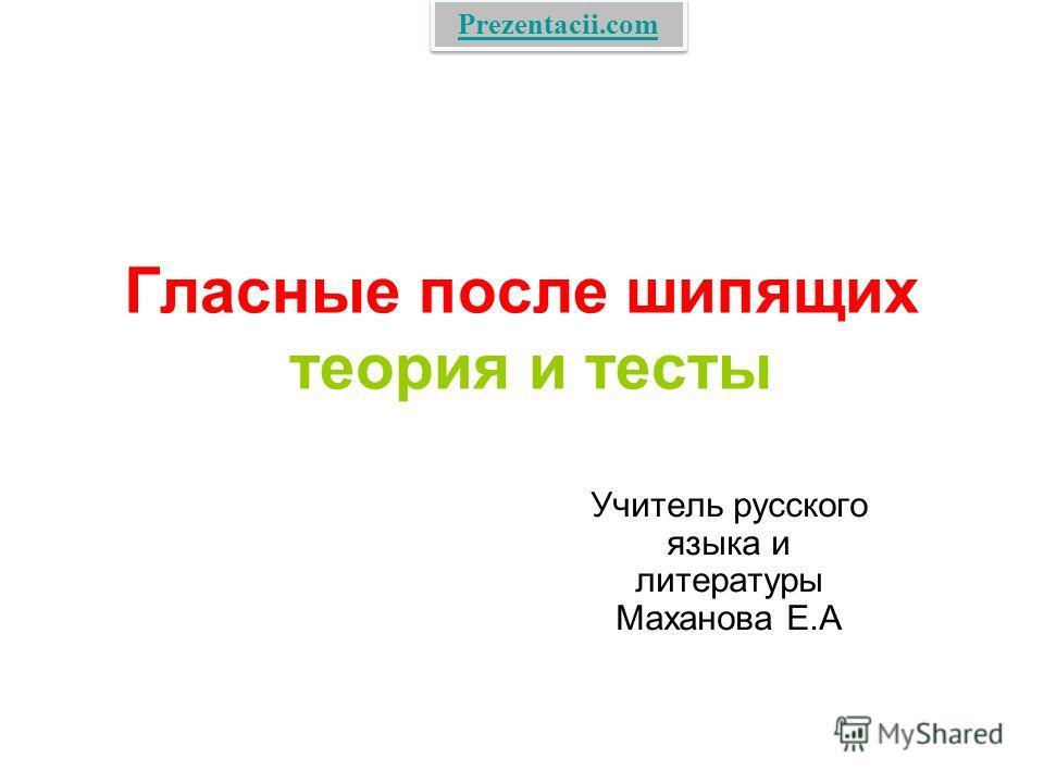 Гласные после шипящих теория и тесты Учитель русского языка и литературы Маханова Е.А Prezentacii.com