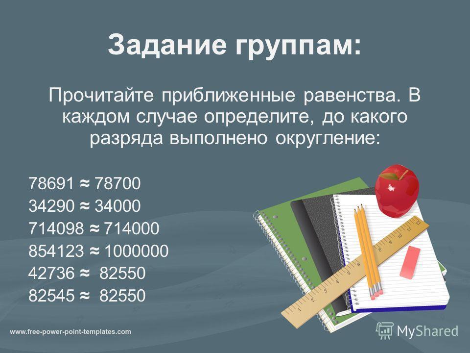 Задание группам: Прочитайте приближенные равенства. В каждом случае определите, до какого разряда выполнено округление: 78691 78700 34290 34000 714098 714000 854123 1000000 42736 82550 82545 82550