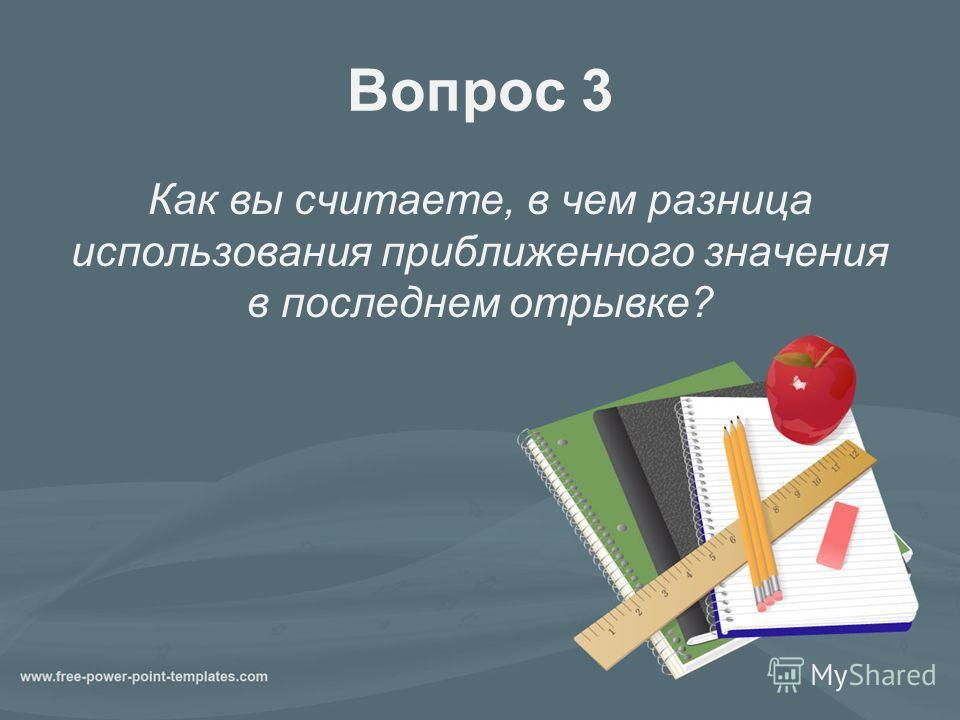 Вопрос 3 Как вы считаете, в чем разница использования приближенного значения в последнем отрывке?