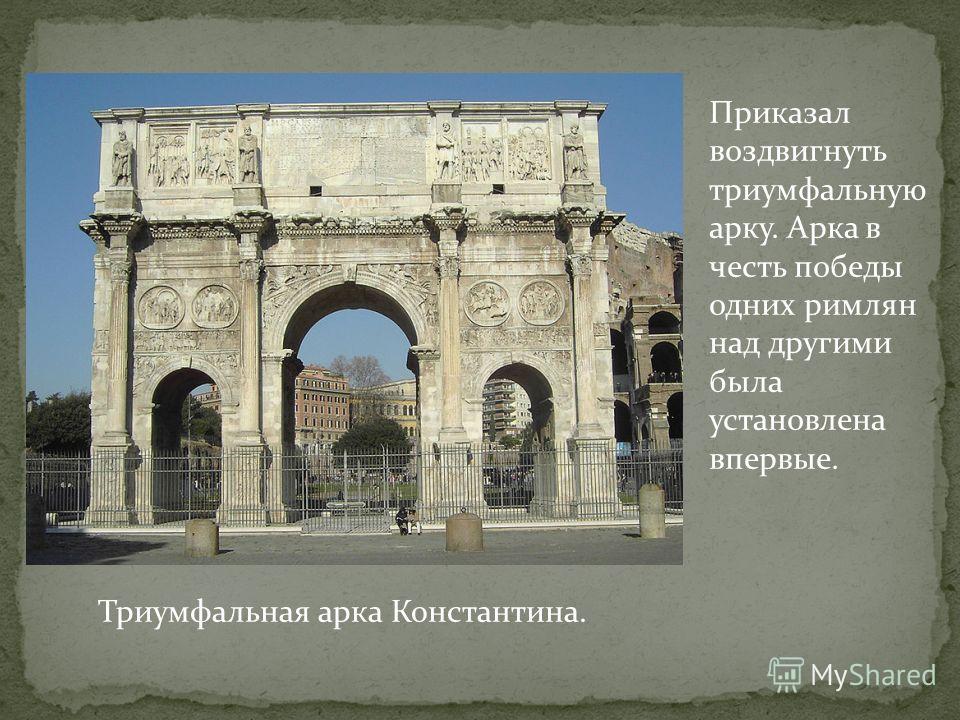 Приказал воздвигнуть триумфальную арку. Арка в честь победы одних римлян над другими была установлена впервые. Триумфальная арка Константина.