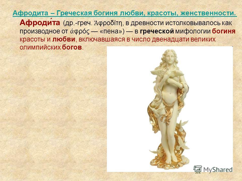 Афродита – Греческая богиня любви, красоты, женственности. Афродита – Греческая богиня любви, красоты, женственности. Афроди́та (др.-греч. φροδίτη, в древности истолковывалось как производное от φρός «пена») в греческой мифологии богиня красоты и люб