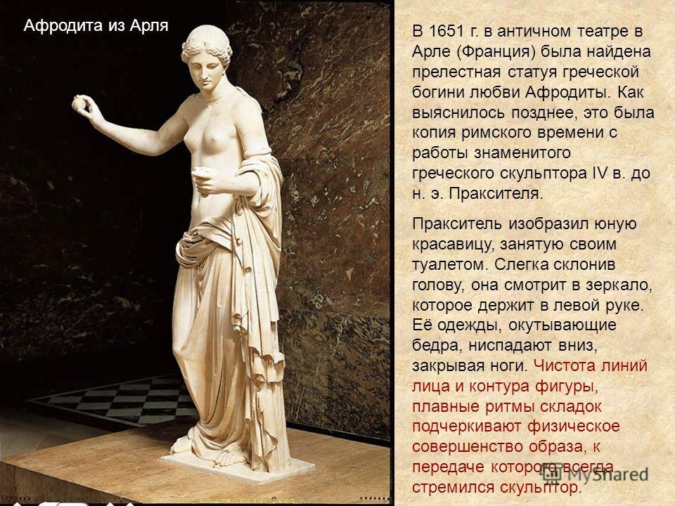 Афродита из Арля В 1651 г. в античном театре в Арле (Франция) была найдена прелестная статуя греческой богини любви Афродиты. Как выяснилось позднее, это была копия римского времени с работы знаменитого греческого скульптора IV в. до н. э. Праксителя