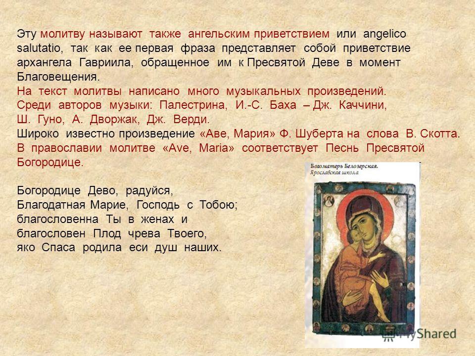 Эту молитву называют также ангельским приветствием или angelico salutatio, так как ее первая фраза представляет собой приветствие архангела Гавриила, обращенное им к Пресвятой Деве в момент Благовещения. На текст молитвы написано много музыкальных пр