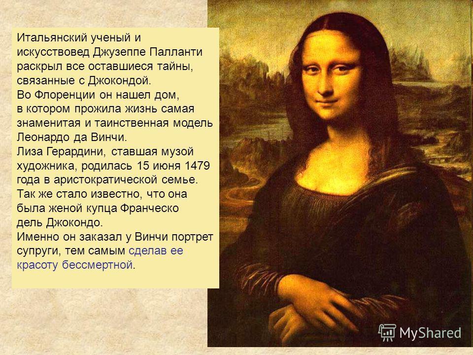 Итальянский ученый и искусствовед Джузеппе Палланти раскрыл все оставшиеся тайны, связанные с Джокондой. Во Флоренции он нашел дом, в котором прожила жизнь самая знаменитая и таинственная модель Леонардо да Винчи. Лиза Герардини, ставшая музой художн