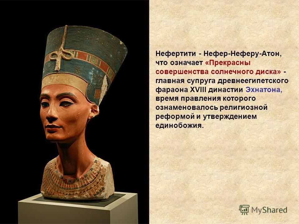 Нефертити - Нефер-Неферу-Атон, что означает «Прекрасны совершенства солнечного диска» - главная супруга древнеегипетского фараона XVIII династии Эхнатона, время правления которого ознаменовалось религиозной реформой и утверждением единобожия.
