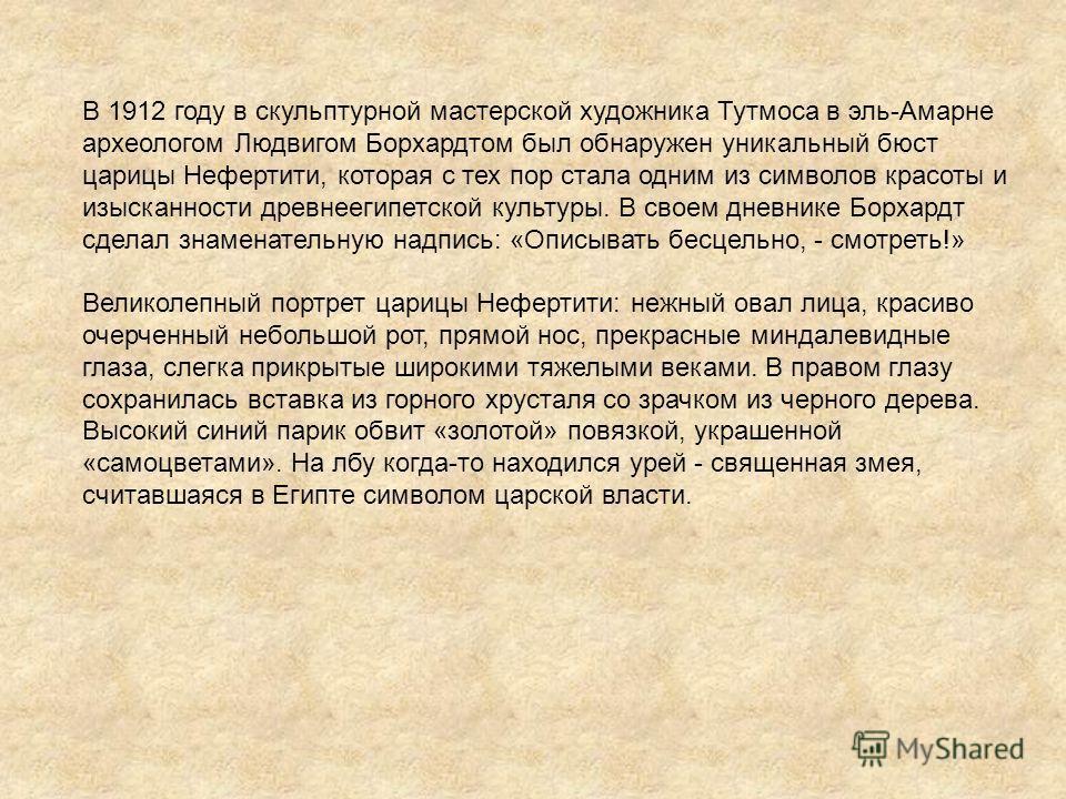 В 1912 году в скульптурной мастерской художника Тутмоса в эль-Амарне археологом Людвигом Борхардтом был обнаружен уникальный бюст царицы Нефертити, которая с тех пор стала одним из символов красоты и изысканности древнеегипетской культуры. В своем дн