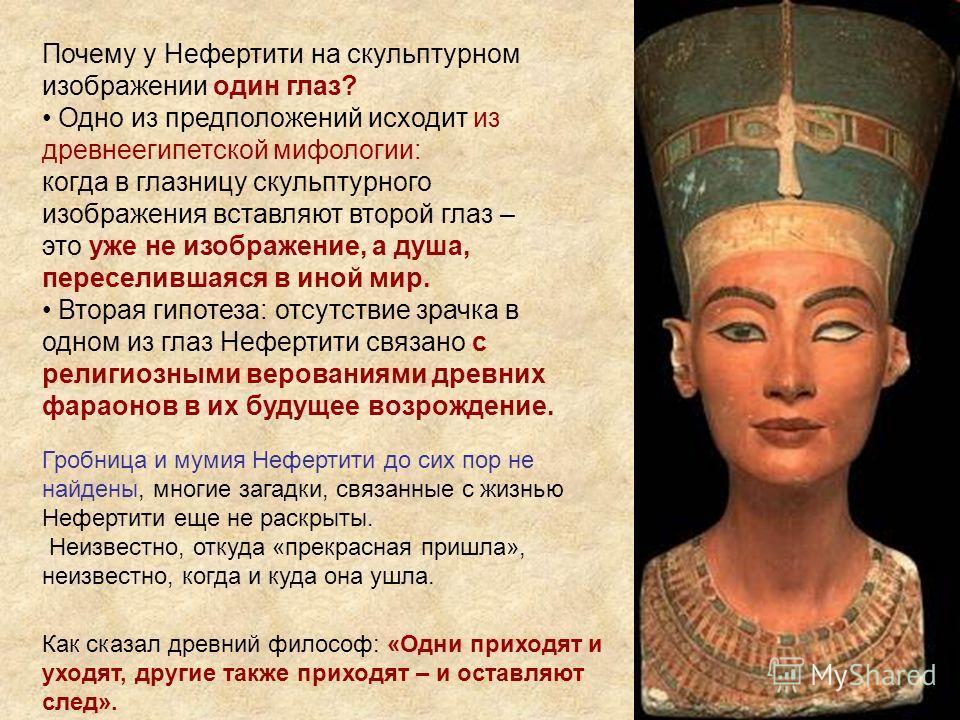 Почему у Нефертити на скульптурном изображении один глаз? Одно из предположений исходит из древнеегипетской мифологии: когда в глазницу скульптурного изображения вставляют второй глаз – это уже не изображение, а душа, переселившаяся в иной мир. Втора