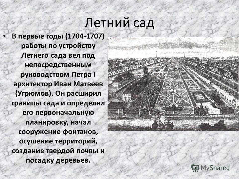 Летний сад В первые годы (1704-1707) работы по устройству Летнего сада вел под непосредственным руководством Петра I архитектор Иван Матвеев (Угрюмов). Он расширил границы сада и определил его первоначальную планировку, начал сооружение фонтанов, осу