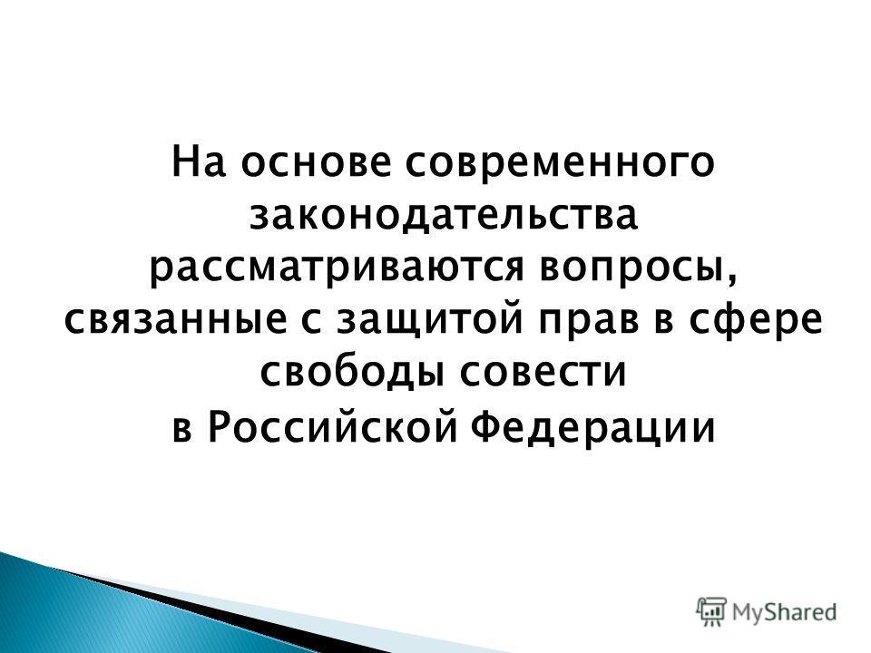 На основе современного законодательства рассматриваются вопросы, связанные с защитой прав в сфере свободы совести в Российской Федерации