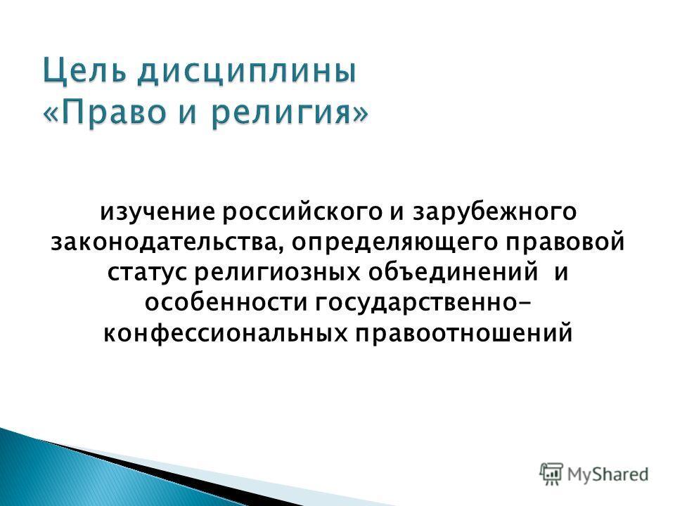 изучение российского и зарубежного законодательства, определяющего правовой статус религиозных объединений и особенности государственно- конфессиональных правоотношений