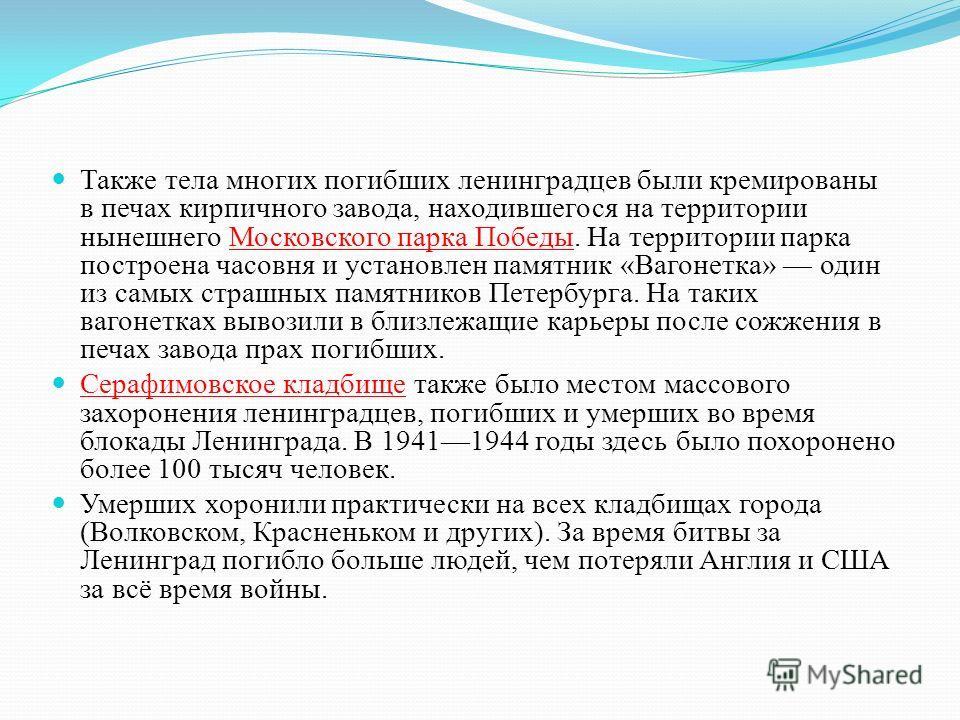 Также тела многих погибших ленинградцев были кремированы в печах кирпичного завода, находившегося на территории нынешнего Московского парка Победы. На территории парка построена часовня и установлен памятник « Вагонетка » один из самых страшных памят