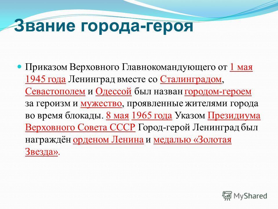 Приказом Верховного Главнокомандующего от 1 мая 1945 года Ленинград вместе со Сталинградом, Севастополем и Одессой был назван городом - героем за героизм и мужество, проявленные жителями города во время блокады. 8 мая 1965 года Указом Президиума Верх