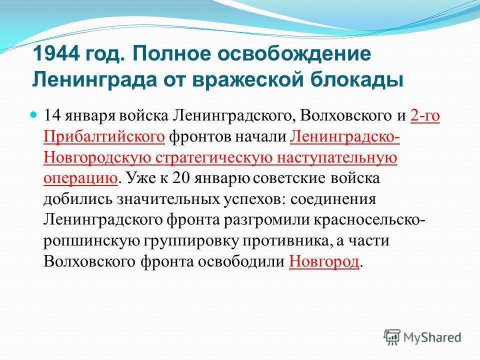 1944 год. Полное освобождение Ленинграда от вражеской блокады 14 января войска Ленинградского, Волховского и 2- го Прибалтийского фронтов начали Ленинградско - Новгородскую стратегическую наступательную операцию. Уже к 20 январю советские войска доби