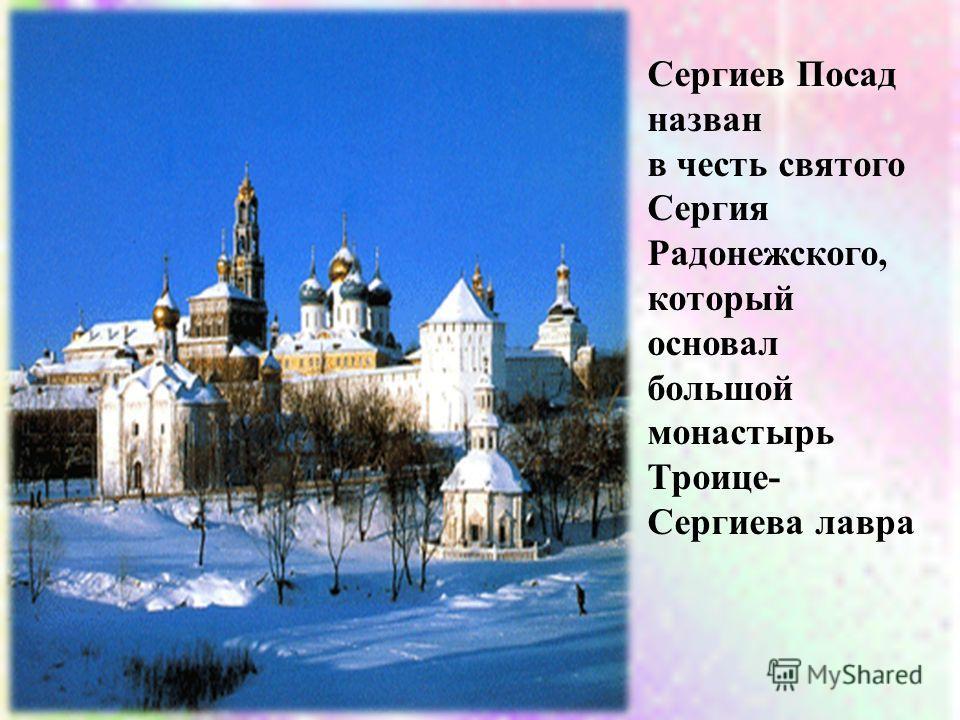 Сергиев Посад назван в честь святого Сергия Радонежского, который основал большой монастырь Троице- Сергиева лавра