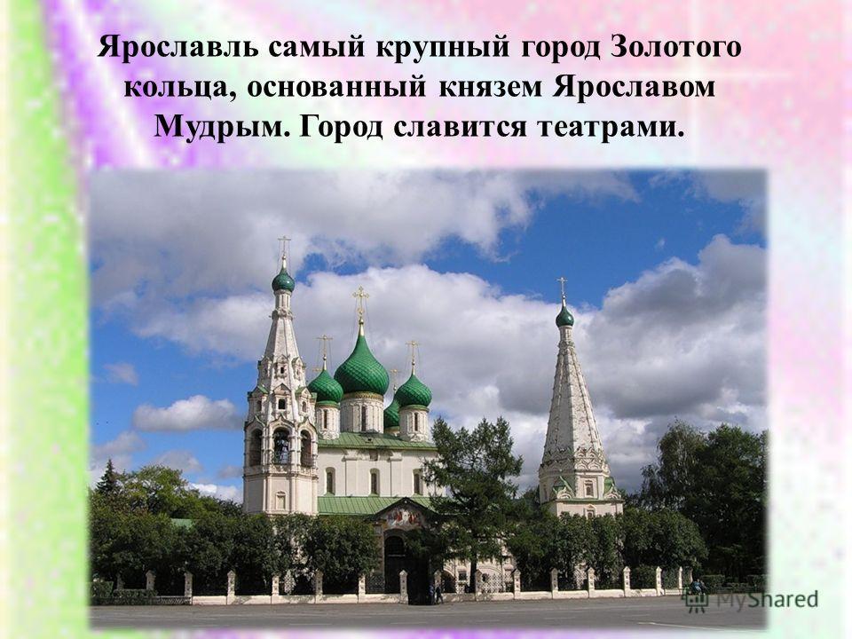 Ярославль самый крупный город Золотого кольца, основанный князем Ярославом Мудрым. Город славится театрами.
