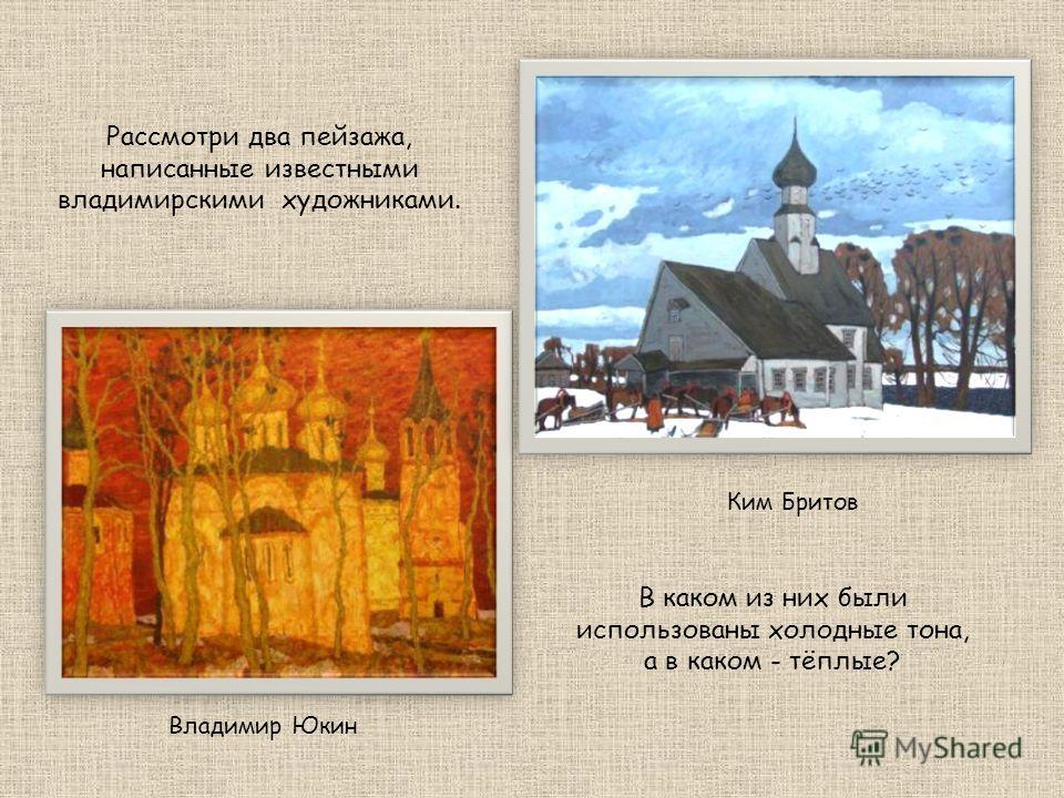 Ким Бритов Владимир Юкин Рассмотри два пейзажа, написанные известными владимирскими художниками. В каком из них были использованы холодные тона, а в каком - тёплые?