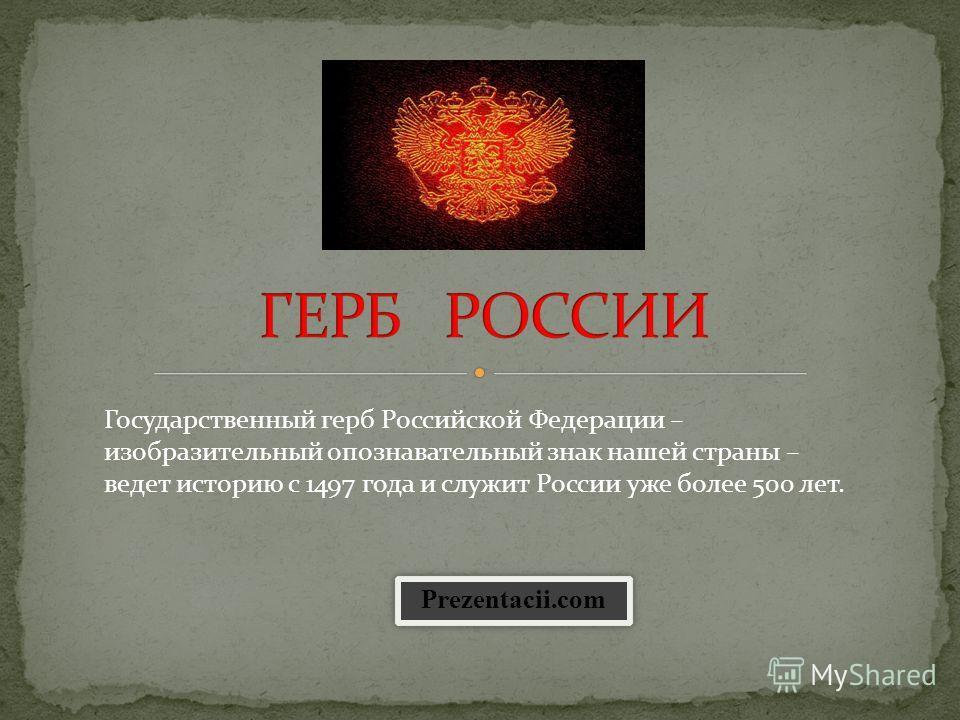 Государственный герб Российской Федерации – изобразительный опознавательный знак нашей страны – ведет историю с 1497 года и служит России уже более 500 лет. Prezentacii.com