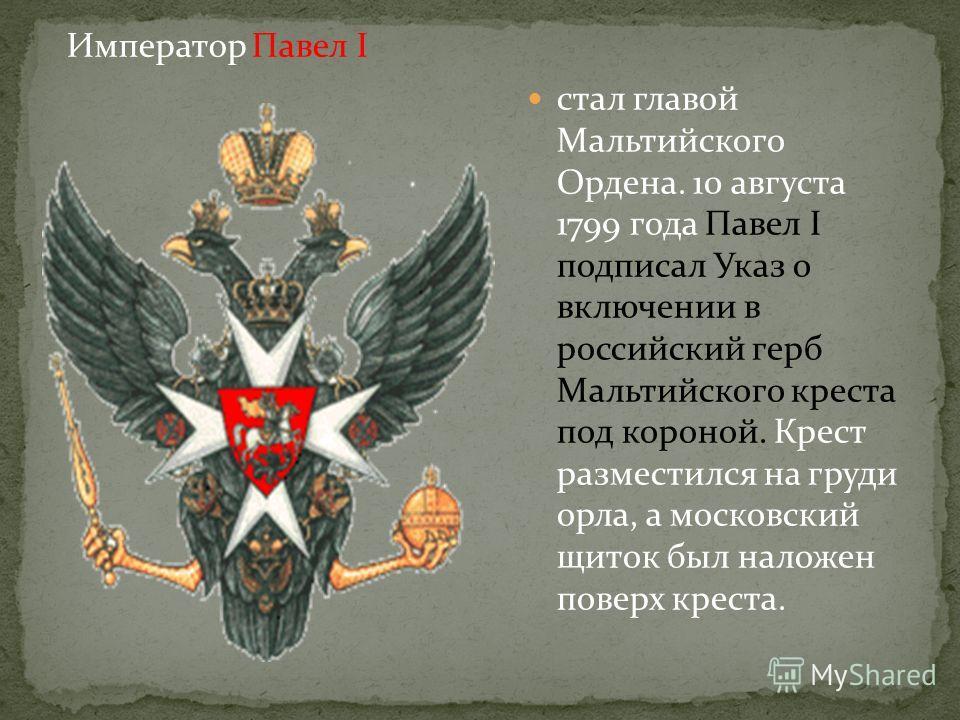 стал главой Мальтийского Ордена. 10 августа 1799 года Павел I подписал Указ о включении в российский герб Мальтийского креста под короной. Крест разместился на груди орла, а московский щиток был наложен поверх креста. Император Павел I