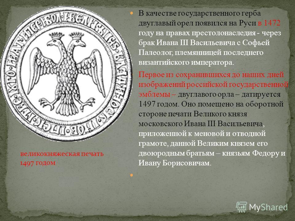 В качестве государственного герба двуглавый орел появился на Руси в 1472 году на правах престолонаследия - через брак Ивана III Васильевича с Софьей Палеолог, племянницей последнего византийского императора. Первое из сохранившихся до наших дней изоб