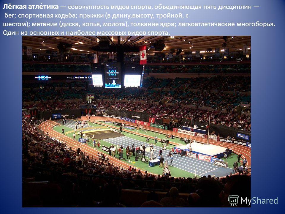 Лёгкая атлет́тика совокупность видов спорта, объединяющая пять дисциплин бег; спортивная ходьба; прыжки (в длину,высоту, тройной, с шестом); метание (диска, копья, молота), толкание ядра; легкоатлеттические многоборья. Один из основных и наиболее мас