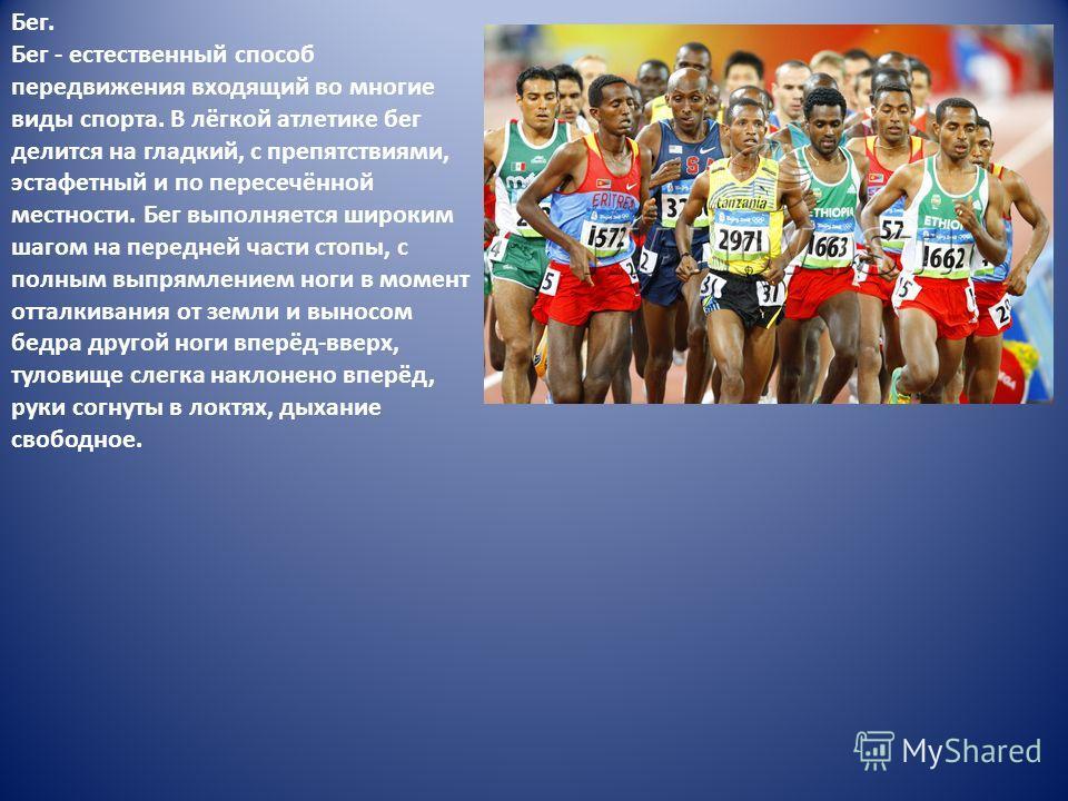 Бег. Бег - естественный способ передвижения входящий во многие виды спорта. В лёгкой атлеттике бег делится на гладкий, с препятствиями, эстафетный и по пересечённой местности. Бег выполняется широким шагом на передней части стопы, с полным выпрямлени