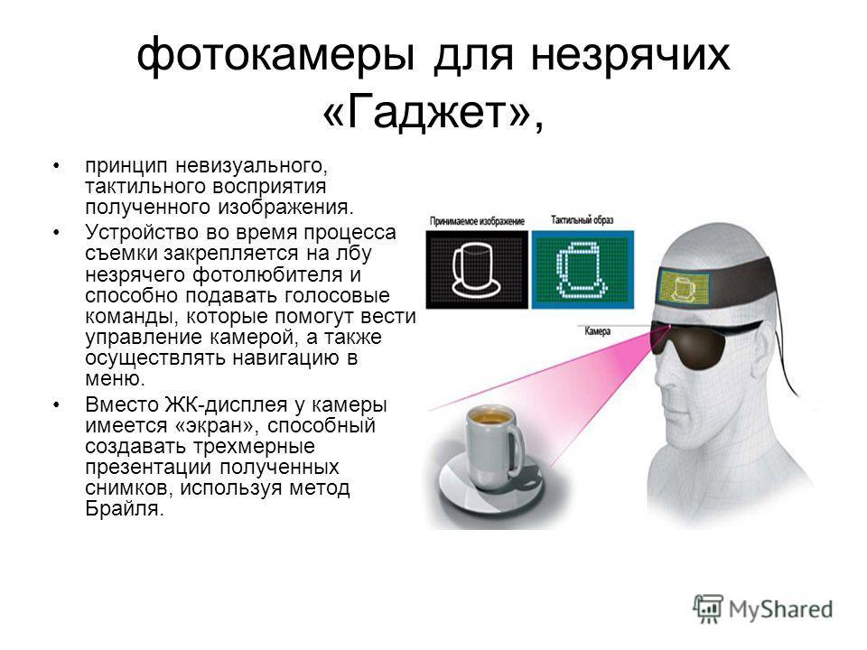 фотокамеры для незрячих «Гаджет», принцип невизуального, тактильного восприятия полученного изображения. Устройство во время процесса съемки закрепляется на лбу незрячего фотолюбителя и способно подавать голосовые команды, которые помогут вести управ