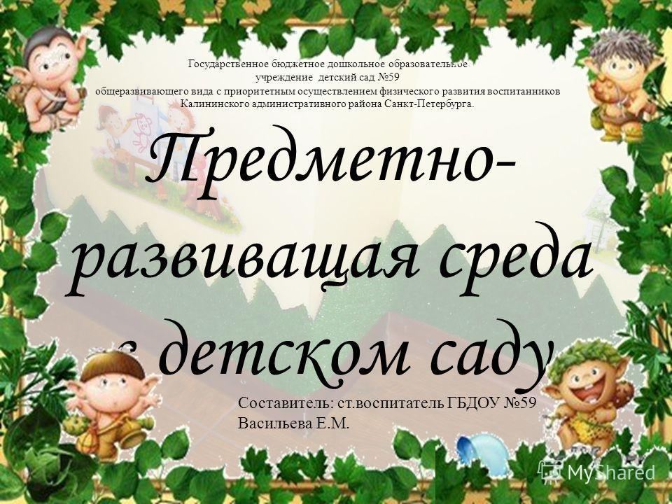Государственное бюджетное дошкольное образовательное учреждение детский сад 59 общеразвивающего вида с приоритетным осуществлением физического развития воспитанников Калининского административного района Санкт-Петербурга. Предметно- развивающая среда