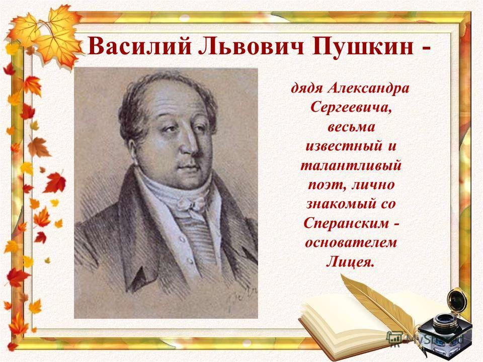 Василий Львович Пушкин - дядя Александра Сергеевича, весьма известный и талантливый поэт, лично знакомый со Сперанским - основателем Лицея.