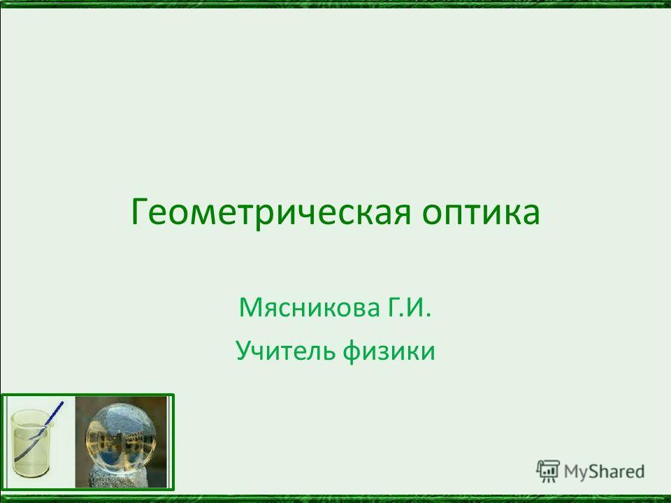 Геометрическая оптика Мясникова Г.И. Учитель физики