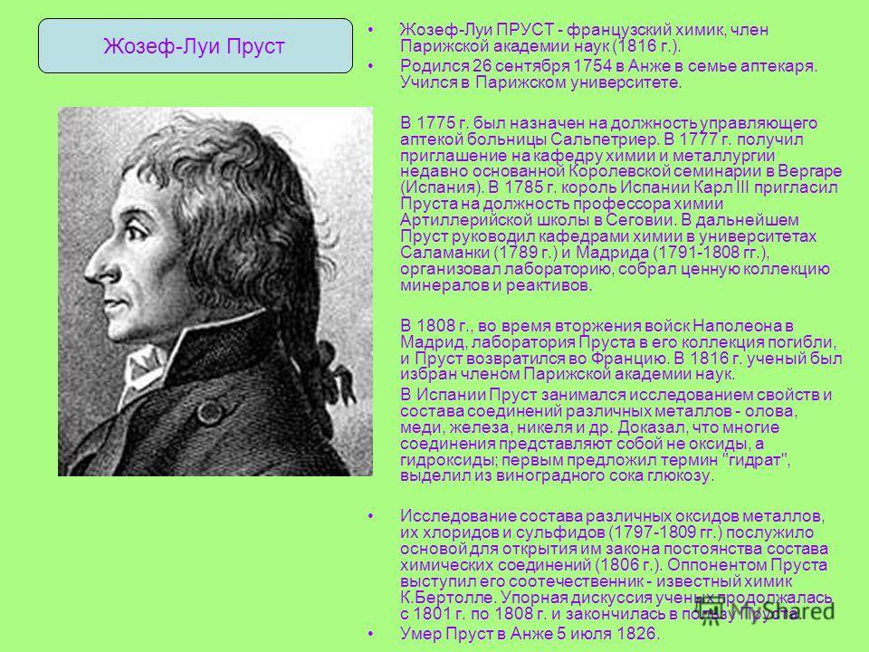 Жозеф-Луи ПРУСТ - французский химик, член Парижской академии наук (1816 г.). Родился 26 сентября 1754 в Анже в семье аптекаря. Учился в Парижском университете. В 1775 г. был назначен на должность управляющего аптекой больницы Сальпетриер. В 1777 г. п
