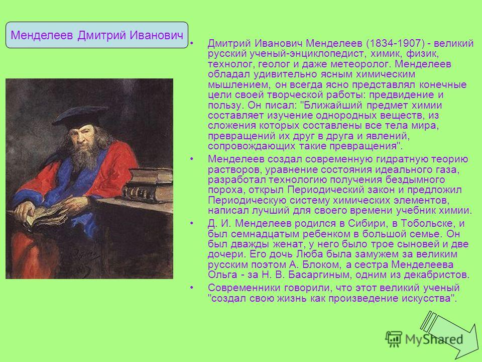 Дмитрий Иванович Менделеев (1834-1907) - великий русский ученый-энциклопедист, химик, физик, технолог, геолог и даже метеоролог. Менделеев обладал удивительно ясным химическим мышлением, он всегда ясно представлял конечные цели своей творческой работ
