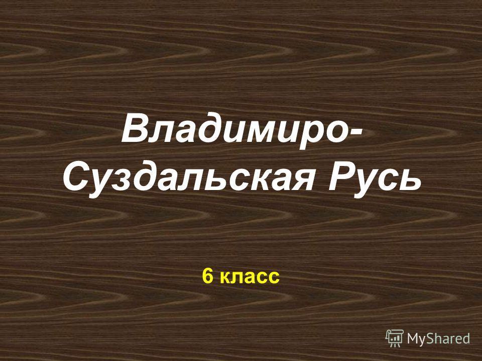 Владимиро- Суздальская Русь 6 класс