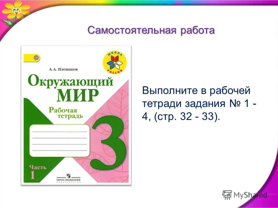 Самостоятельная работа Выполните в рабочей тетради задания 1 - 4, (стр. 32 - 33).